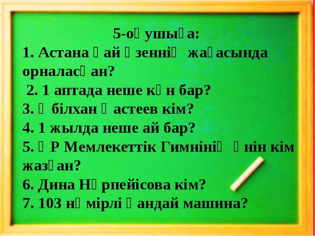 5-оқушыға: 1. Астана қай өзеннің жағасында орналасқан? 2. 1 аптада неше күн...