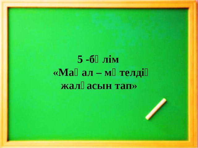 5 -бөлім «Мақал – мәтелдің жалғасын тап»