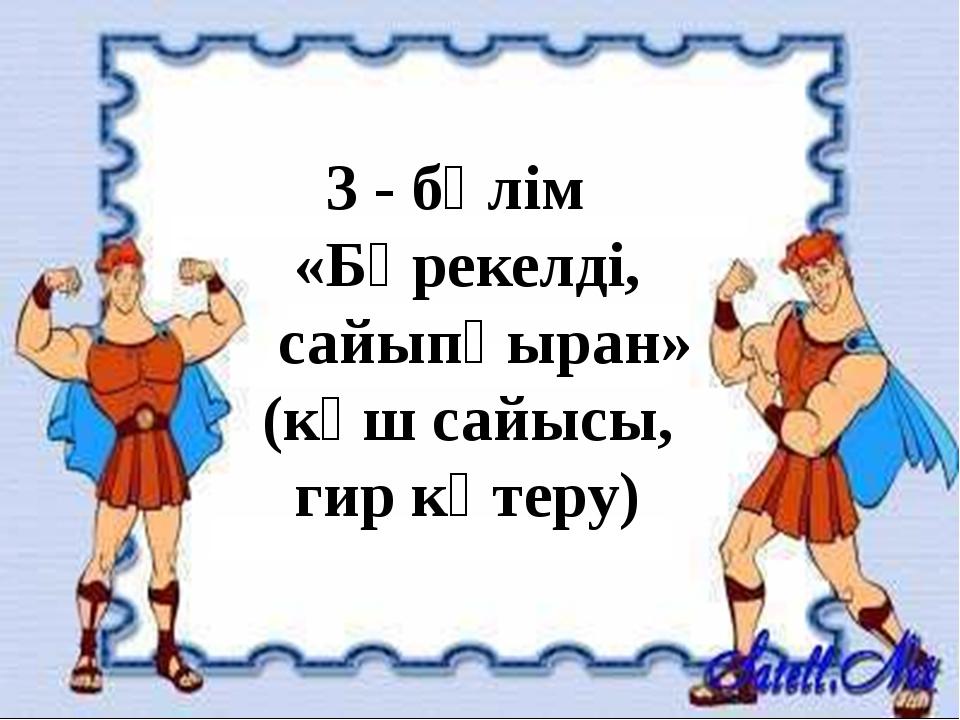3 - бөлім «Бәрекелді, сайыпқыран» (күш сайысы, гир көтеру)