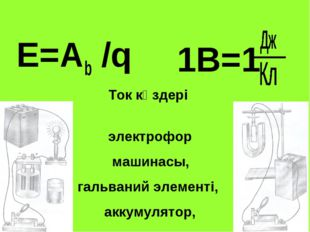 E=Ab /q Ток көздері электрофор машинасы, гальваний элементі, аккумулятор, ген