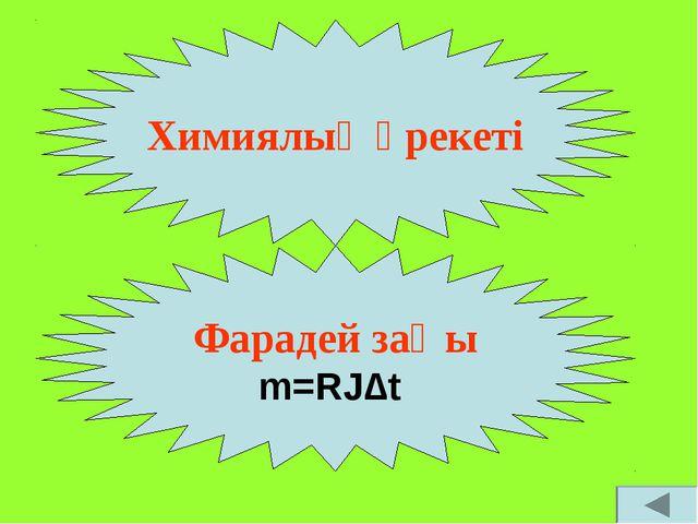 Химиялық әрекеті Фарадей заңы m=RJ∆t