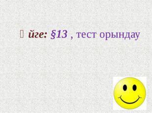Үйге: §13 , тест орындау