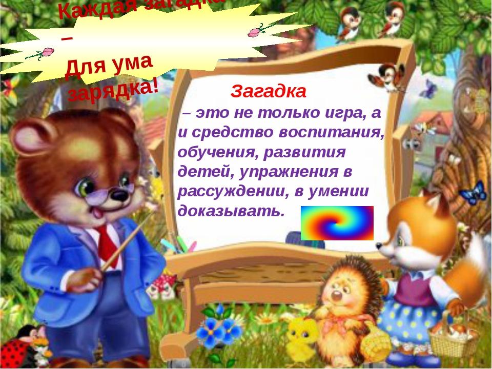 Загадка – это не только игра, а и средство воспитания, обучения, развития де...