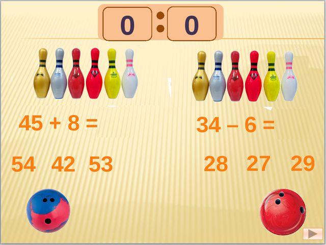 45 + 8 = 53 54 42 53 34 – 6 = 28 28 27 29 1 1 0 0