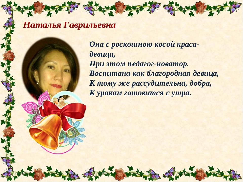 Наталья Гаврильевна  Она с роскошною косой краса-девица, При этом педагог-н...