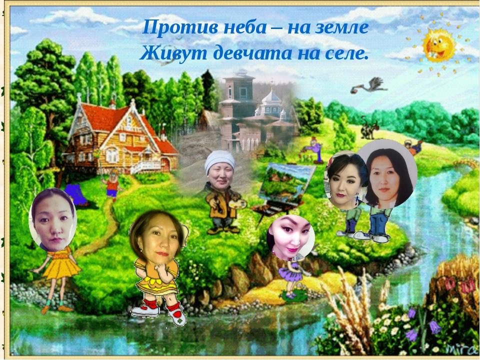 Против неба – на земле Живут девчата на селе.