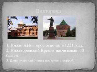 Викторина . 1. Нижний Новгород основан в 1221 году. 2. Нижегородский Кремль н