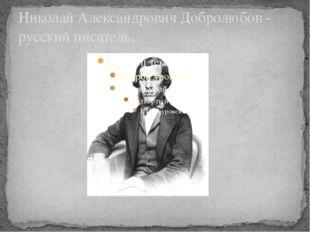 Николай Александрович Добролюбов - русский писатель.