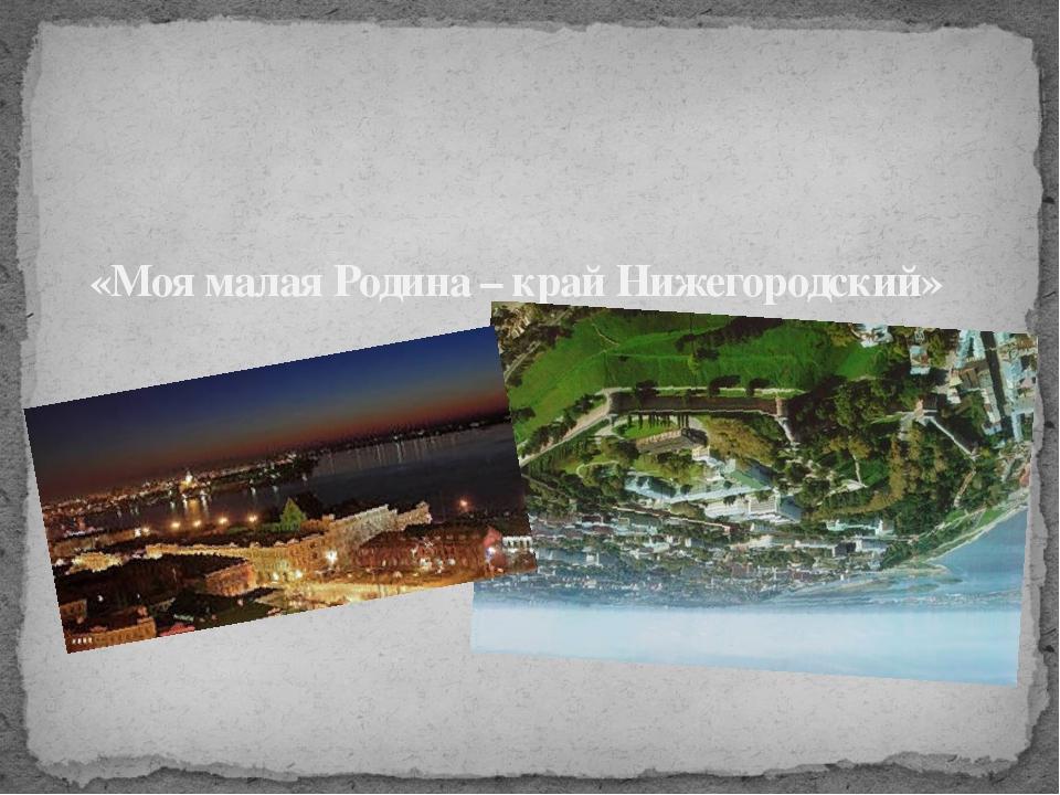 «Моя малая Родина – край Нижегородский»