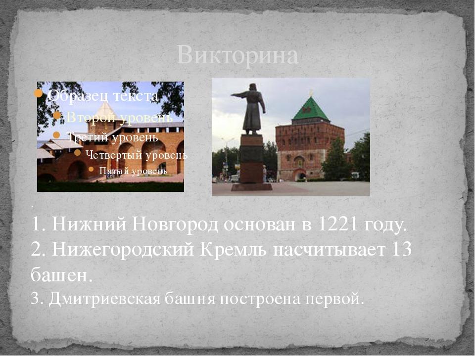 Викторина . 1. Нижний Новгород основан в 1221 году. 2. Нижегородский Кремль н...