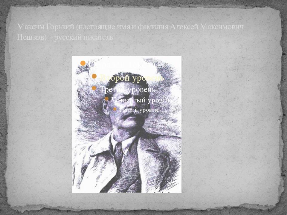 Максим Горький (настоящие имя и фамилия Алексей Максимович Пешков) – русский...
