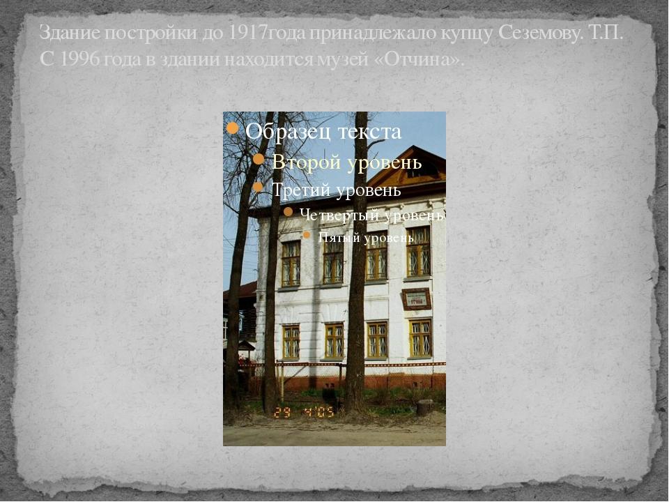 Здание постройки до 1917года принадлежало купцу Сеземову. Т.П. С 1996 года в...