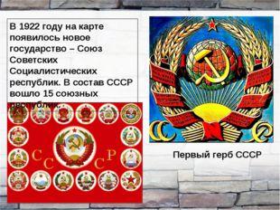 Первый герб СССР В 1922 году на карте появилось новое государство – Союз Сове