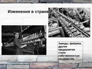 Изменения в стране Заводы, фабрики, другие предприятия стали собственностью г