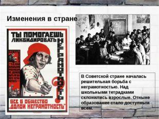 Изменения в стране В Советской стране началась решительная борьба с неграмотн
