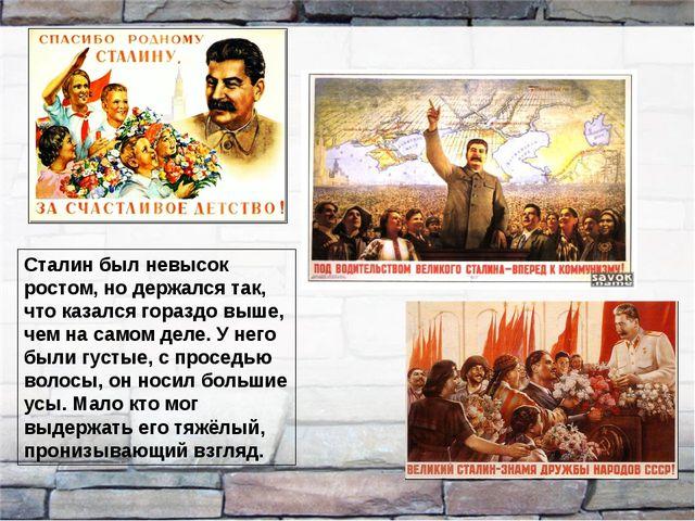 Сталин был невысок ростом, но держался так, что казался гораздо выше, чем на...