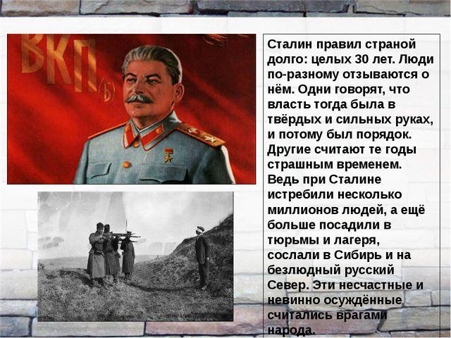 Сталин правил страной долго: целых 30 лет. Люди по-разному отзываются о нём....