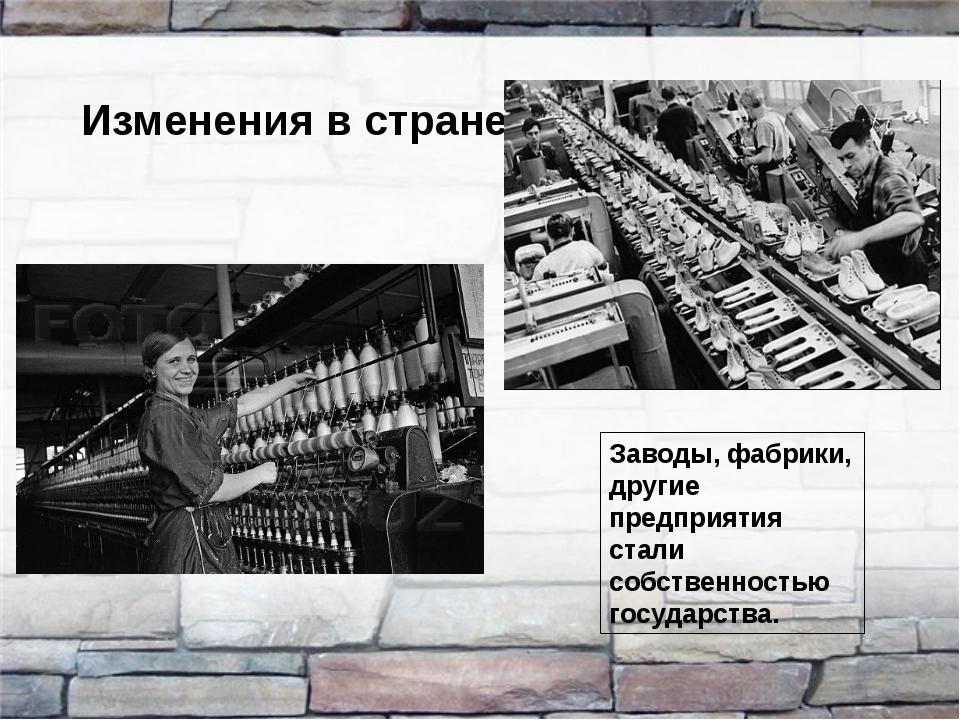 Изменения в стране Заводы, фабрики, другие предприятия стали собственностью г...