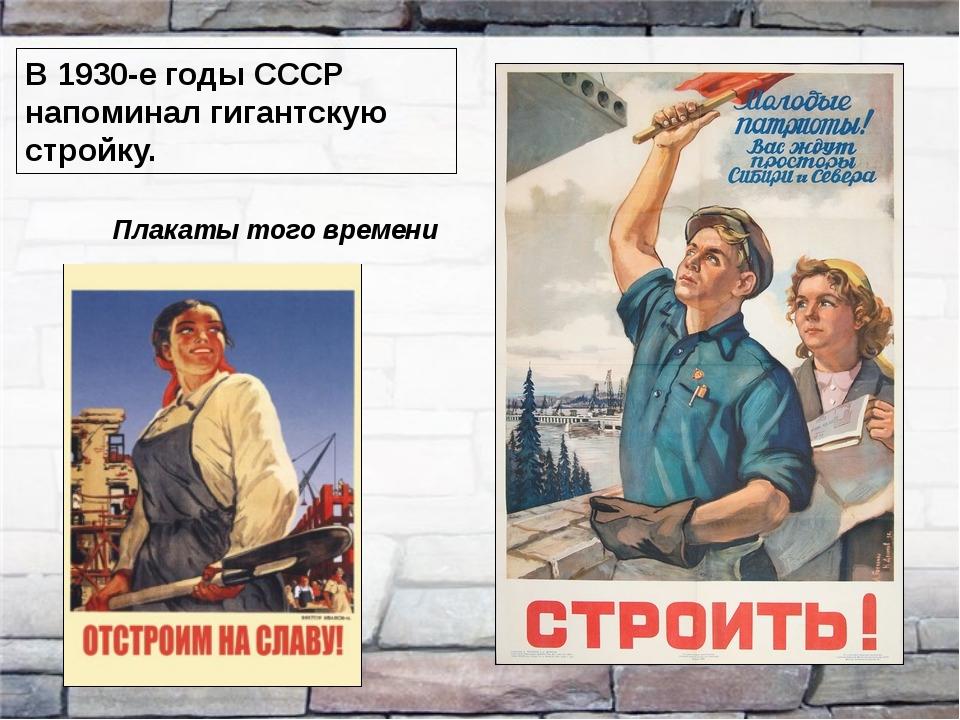 В 1930-е годы СССР напоминал гигантскую стройку. Плакаты того времени