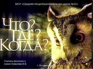 МОУ «Средняя общеобразовательная школа №12» Учитель биологии и химии Ковалева