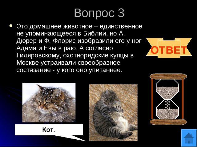 Вопрос 3 ОТВЕТ Кот. Это домашнее животное – единственное не упоминающееся в Б...