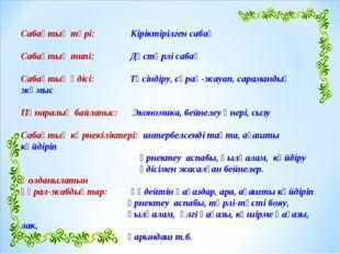 Сабақтың түрі: Кіріктірілген сабақ Сабақтың типі: Дәстүрлі сабақ Сабақтың әді