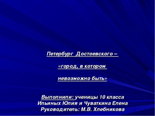 Петербург Достоевского – «город, в котором невозможно быть» Выполнили: учениц...