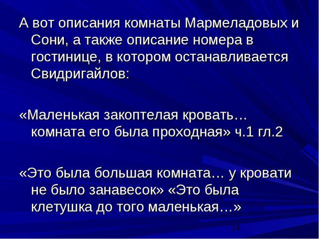 А вот описания комнаты Мармеладовых и Сони, а также описание номера в гостини...