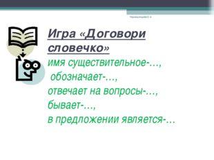 Игра «Договори словечко» имя существительное-…, обозначает-…, отвечает на воп