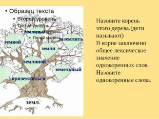 земл- земной земляной землица земля заземлить приземлиться земельный Назовите