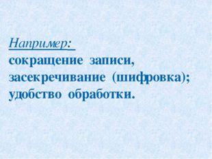 Например: сокращение записи, засекречивание (шифровка); удобство обработки.