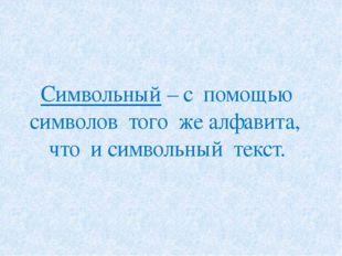 Символьный – с помощью символов того же алфавита, что и символьный текст.