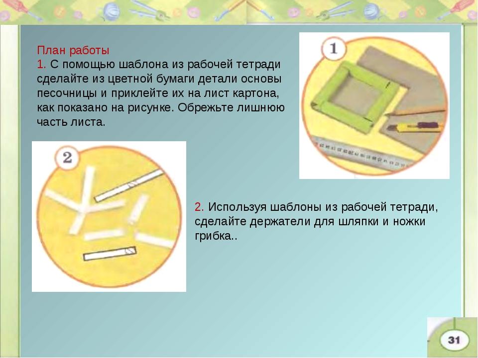 План работы 1. С помощью шаблона из рабочей тетради сделайте из цветной бумаг...