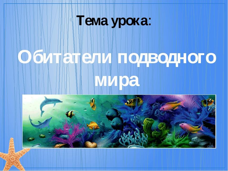 Обитатели подводного мира Тема урока: