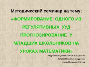 Методический семинар на тему: «ФОРМИРОВАНИЕ ОДНОГО ИЗ РЕГУЛЯТИВНЫХ УУД ПРОГНО