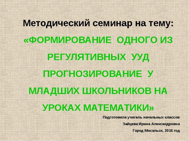Методический семинар на тему: «ФОРМИРОВАНИЕ ОДНОГО ИЗ РЕГУЛЯТИВНЫХ УУД ПРОГНО...