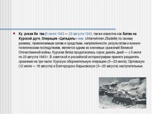 Ку́рская би́тва (5 июля 1943 — 23 августа 1943, также известна как Битва на К
