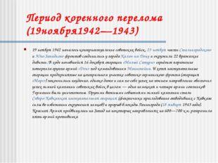 Период коренного перелома (19ноября1942—1943) 19 ноября 1942 началось контрна