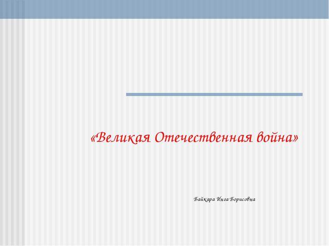 «Великая Отечественная война» Байкара Инга Борисовна