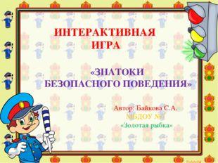 ИНТЕРАКТИВНАЯ ИГРА Автор: Байкова С.А. МБДОУ №7 «Золотая рыбка» «ЗНАТОКИ БЕЗ