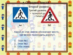 №1 №2 Какой из этих знаков обозначает место, где можно переходить дорогу? Зна
