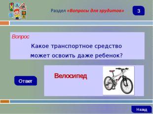 Вопрос Какое транспортное средство может освоить даже ребенок? Ответ Велосипе