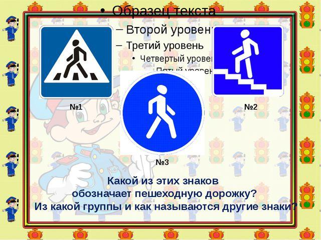 №1 №2 №3 Какой из этих знаков обозначает пешеходную дорожку? Из какой группы...