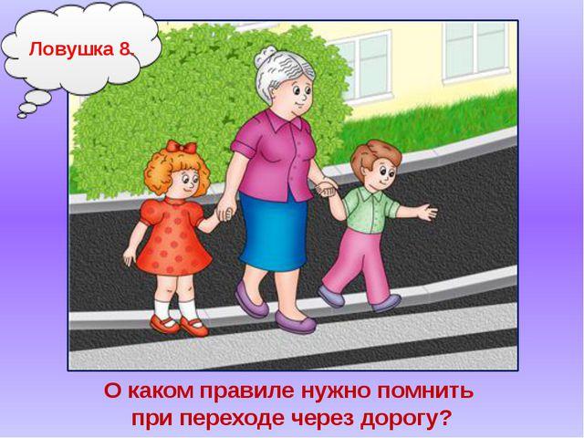 Ловушка8. О каком правиле нужно помнить при переходе через дорогу?