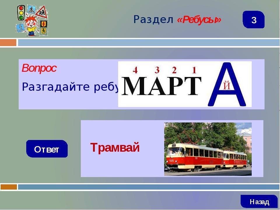 Вопрос Разгадайте ребус Ответ Раздел «Ребусы» Трамвай Назад 3
