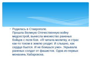 Родилась в Ставрополе. Прошла Великую Отечественную войну медсестрой, вынесла