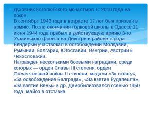 Духовник Боголюбского монастыря. С 2010 года на покое. В сентябре 1943 года в