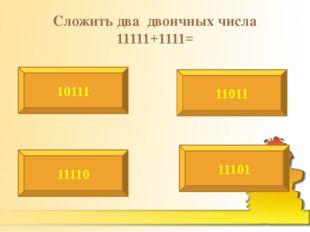 Сложить два двоичных числа 11111+1111= 10111 11011 11110 11101