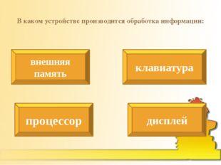 В каком устройстве производится обработка информации: внешняя память клавиату