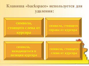 Клавиша «backspace» используется для удаления: символа, стоящего слева от кур